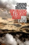 Ground Truthing: Explorations in a Creative Region - Paul Carter