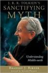 J.R.R. Tolkien's Sanctifying Myth: Understanding Middle-Earth - Bradley J. Birzer, Joseph Pearce