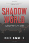 Shadow World: Resurgent Russia, the Global New Left, and Radical Islam - Robert Chandler