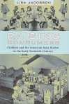 Raising Consumers: Children and the American Mass Market in the Early Twentieth Century (Popular Cultures, Everyday Lives) - Lisa Jacobson