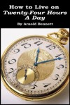 How to Live on Twenty-Four Hours a Day - Arnold Bennett, Bennett, Arnold