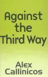 Against the Third Way: An Anti-Capitalist Critique - Alex Callinicos