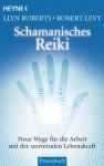 Schamanisches Reiki: Neue Wege für die Arbeit mit der universalen Lebenskraft (German Edition) - Llyn Roberts, Robert Levy, Karin Weingart
