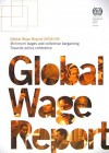 Global Wage Report: Minimum Wages and Collective Bargaining: Towards Policy Coherence - International Labour Office