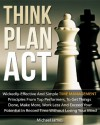 Think Plan Act: Wickedly-Effective And Simple Time Management Principles From Top Performers To Get Things Done, Make More, Work Less and Exceed Your Potential In Record Time Without Losing Your Mind - Michael James