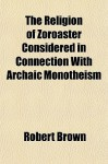 The Religion of Zoroaster Considered in Connection with Archaic Monotheism - Robert K. Brown