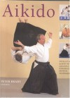 Aikido: Learn the way of spiritual harmony with powerful yet graceful exercises that develop strength, suppleness and stamina - Peter Brady, Mike James