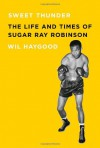 Sweet Thunder: The Life and Times of Sugar Ray Robinson - Wil Haygood