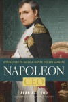 Napoleon, CEO: 6 Principles to Guide & Inspire Modern Leaders - Alan Axelrod