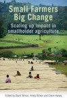 Small Farmers, Big Change: Scaling Up Impact in Smallholder Agriculture - David Wilson, Kirsty Wilson, Claire Harvey