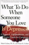 What To Do When Someone You Love Is Depressed: A Practical, Compassionate, and Helpful Guide for Caregivers - Mitch Golant, Susan K. Golant