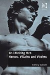 Re-Thinking Men: Heroes, Villains and Victims - Anthony Synnott