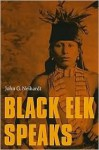 Black Elk Speaks: Being the Life Story of a Holy Man of the Oglala Sioux - John G. Neihardt