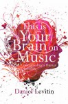 This Is Your Brain On Music: Understanding A Human Obsession - Daniel J. Levitin