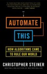 Automate This: How Algorithms Took Over Our Markets, Our Jobs, and the World - Christopher Steiner