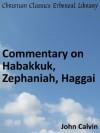 Commentary on Habakkuk, Zephaniah, Haggai - Enhanced Version (Calvin's Commentaries) - John Calvin