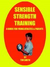 Sensible Strength Training Sensible Strength Training: A Guide for Young Athletes & Parents a Guide for Young Athletes & Parents - Tim Smith