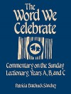 The Word We Celebrate: Commentary on the Sunday Lectionary, Years A, B & C - Patricia Datchuck Sanchez