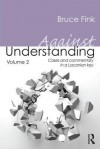 Against Understanding, Volume 2: Cases and Commentary in a Lacanian Key - Bruce Fink