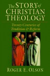 The Story of Christian Theology: Twenty Centuries of Tradition & Reform - Roger E. Olson