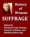 History of Woman Suffrage, Volumes I-III, Complete - Elizabeth Cady Stanton, Susan B. Anthony, Matilda Joslyn Gage