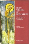 Holy Women of Byzantium: Ten Saints' Lives in English Translation - Alice-Mary Talbot