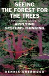 Seeing the Forest for the Trees: A Manager's Guide to Applying Systems Thinking - Dennis Sherwood