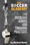 The Soccer Academy: 140 Overload Games and Finishing Practices - Michael Beale, Bryan Beaver