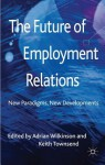 The Future of Employment Relations: New Paradigms, New Developments - Keith Townsend, Adrian Wilkinson