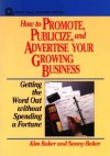How to Promote, Publicize, and Advertise Your Growing Business: Getting the Word Out Without Spending a Fortune - Kim Baker, Sunny Baker