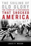 The Soiling of Old Glory: The Story of a Photograph That Shocked America - Louis P. Masur