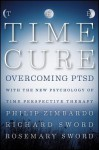 The Time Cure: Overcoming PTSD with the New Psychology of Time Perspective Therapy - Philip G. Zimbardo, Richard Sword, Rosemary Sword