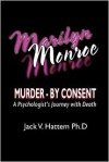 Marilyn Monroe: Murder - By Consent: A Psychologist's Journey with Death - Jack V. Hattem