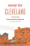 New to Cleveland: A Guide to (Re)Discovering the City - Justin Glanville, Julia Kuo
