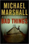 Bad Things: A Novel - Michael Marshall