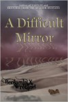 A Difficult Mirror - Benjamin X. Wretlind