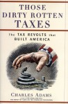 Those Dirty Rotten Taxes: The Tax Revolts That Built America - Charles Adams