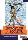 Retorica y Locura: Para Una Teoria de La Cultura Argentina - Horacio Gonzalez, Horacio González