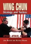 Wing Chun Strategy and Tactics: Attack, Attack, Attack - Jon Rister, Alfred Huang