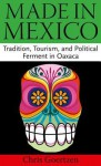 Made in Mexico: Tradition, Tourism, and Political Ferment in Oaxaca - Chris Goertzen