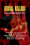 Serial Killers True Crime Anthology: 2014 Vol. I - RJ Parker, Michael Newton, Peter Vronsky, Dane Ladwig, Sylvia Perrini