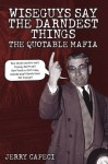 Wiseguys Say The Darndest Things: The Quotable Mafia: The Quotable Mafia - Jerry Capeci