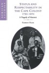 Status and Respectability in the Cape Colony, 1750 1870: A Tragedy of Manners - Robert Ross