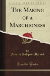 The Making of a Marchioness (Classic Reprint) - Frances Hodgson Burnett