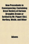 New precedents in conveyancing : containing great variety of curious draughts ... drawn or settled by Mr. Piggot [sic], Northey, Webb, and other eminent hands, and now publish'd from original manuscripts with a compleat table to the whole - John Adams