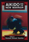 Aikido and the New Warrior - Richard Heckler, Morihei Ueshiba, Richard Strozzi-Heckler