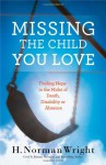 Missing the Child You Love: Finding Hope in the Midst of Death, Disability or Absence - H. Norman Wright