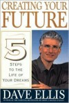 Creating Your Future: Five Steps to the Life of Your Dreams - David B. Ellis