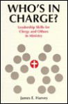 Who's in Charge?: Leadership Skills for Clergy and Others in Ministry - James E. Harvey