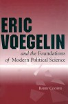 Eric Voegelin and the Foundations of Modern Political Science - Barry Cooper, Eric Voegelin
